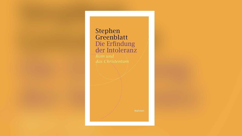 Stephen Greenblatt - Die Erfindung der Intoleranz. Wie die Christen von Verfolgten zu Verfolgern wurden