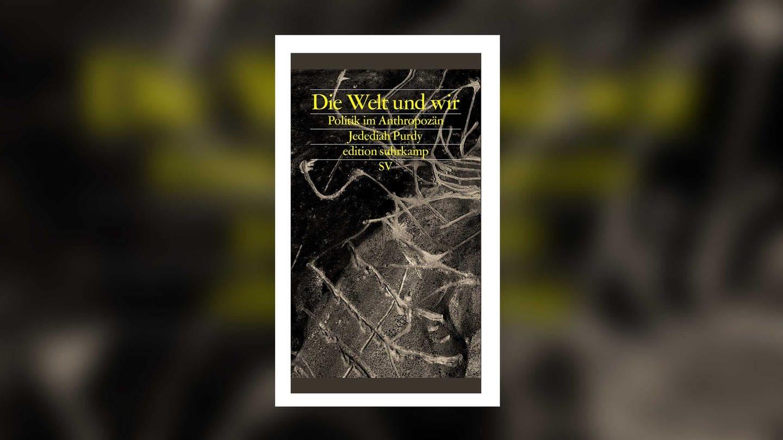 Jedediah Purdy: Die Welt und wir - Politik im Anthropozän (Foto: Pressestelle, Suhrkamp Verlag)