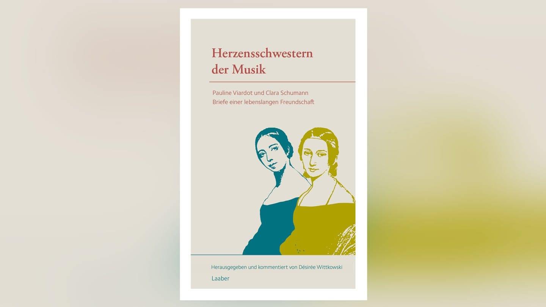 Buch-Cover: Herzensschwestern der Musik – Pauline Viardot und Clara Schumann (Foto: Pressestelle, Laaber Verlag)